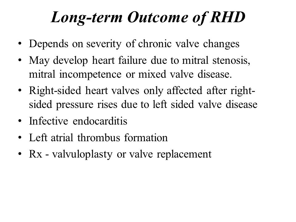 Long-term Outcome of RHD Depends on severity of chronic valve changes May develop heart failure due to mitral stenosis, mitral incompetence or mixed v