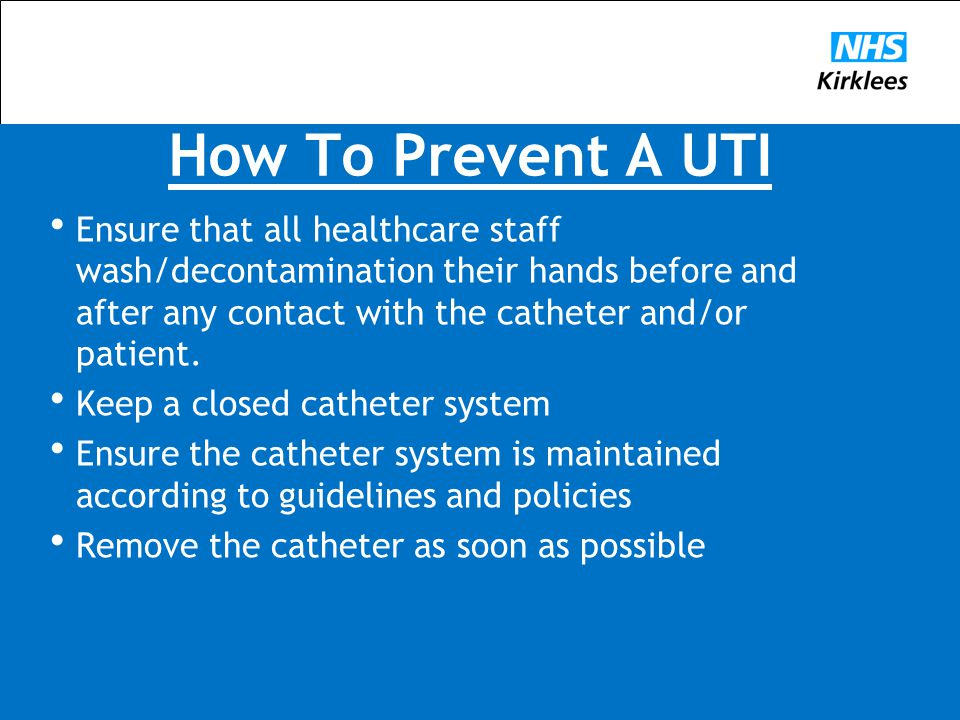 How To Prevent A UTI  Ensure that all healthcare staff wash/decontamination their hands before and after any contact with the catheter and/or patient.