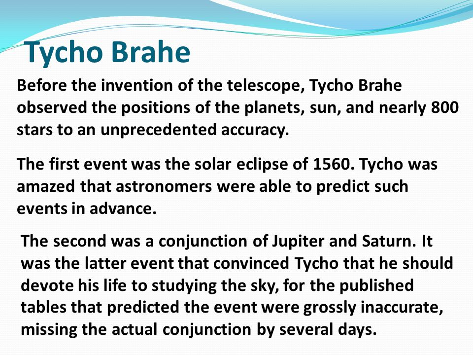 Tycho Brahe Before the invention of the telescope, Tycho Brahe observed the positions of the planets, sun, and nearly 800 stars to an unprecedented accuracy.