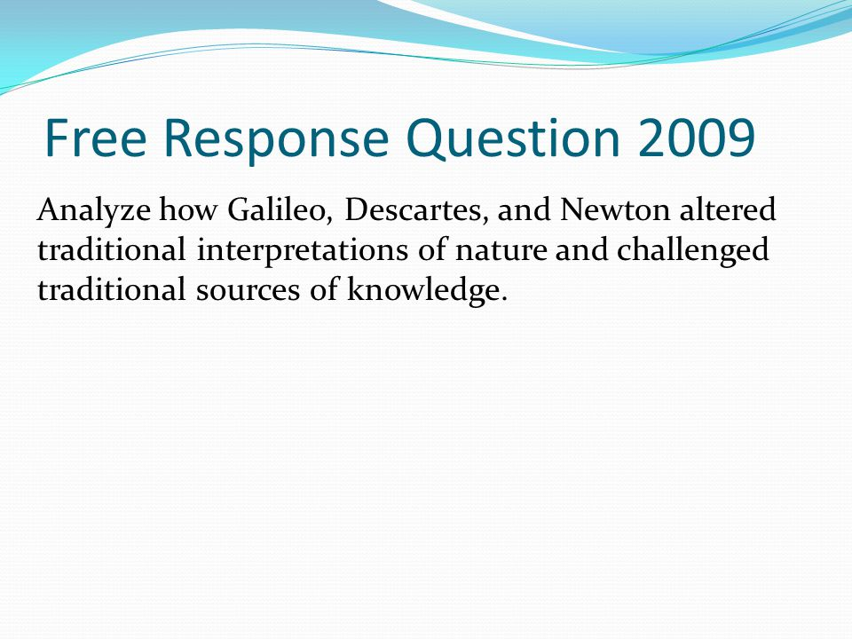 Free Response Question 2009 Analyze how Galileo, Descartes, and Newton altered traditional interpretations of nature and challenged traditional sources of knowledge.