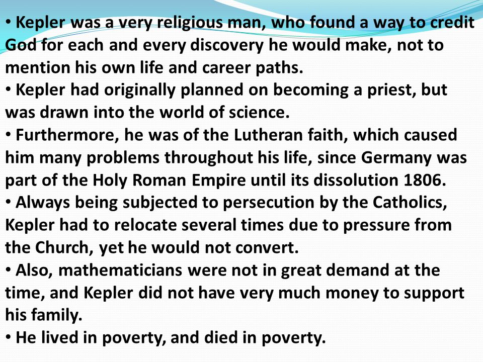 Kepler was a very religious man, who found a way to credit God for each and every discovery he would make, not to mention his own life and career paths.