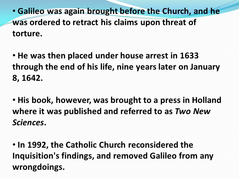 Galileo was again brought before the Church, and he was ordered to retract his claims upon threat of torture.