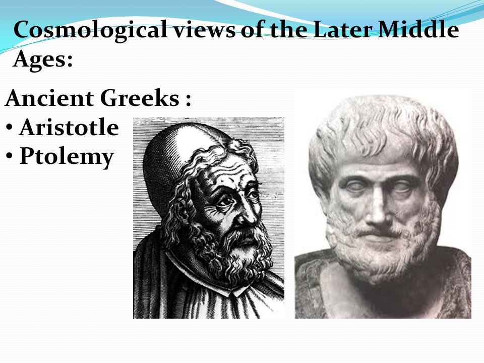 Cosmological views of the Later Middle Ages: Ancient Greeks : Aristotle Ptolemy