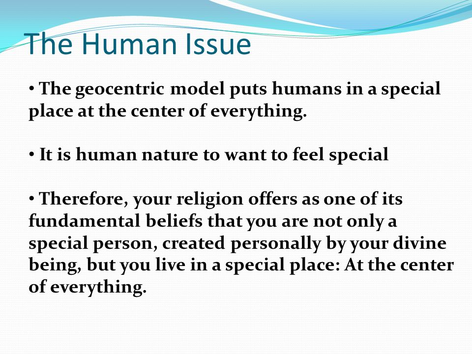 The Human Issue The geocentric model puts humans in a special place at the center of everything.