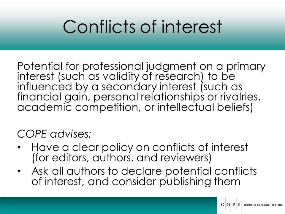 Conflicts of interest Potential for professional judgment on a primary interest (such as validity of research) to be influenced by a secondary interes