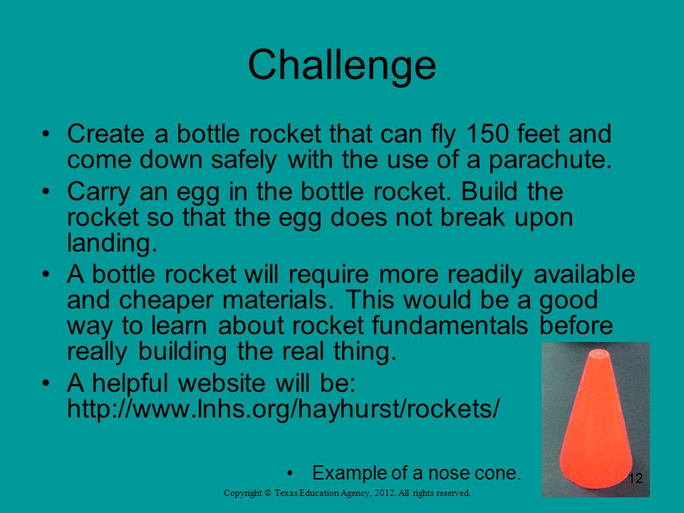 Challenge Create a bottle rocket that can fly 150 feet and come down safely with the use of a parachute. Carry an egg in the bottle rocket. Build the