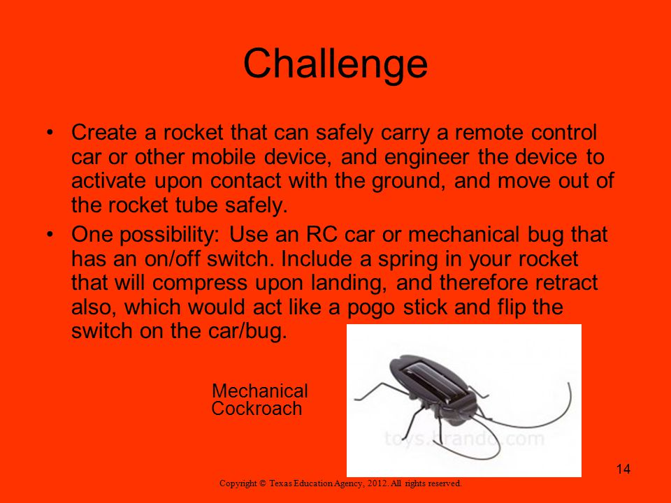 Challenge Create a rocket that can safely carry a remote control car or other mobile device, and engineer the device to activate upon contact with the