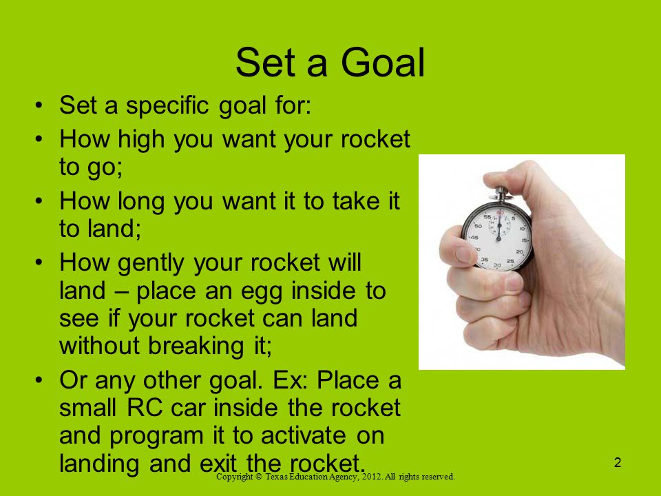 Set a Goal Set a specific goal for: How high you want your rocket to go; How long you want it to take it to land; How gently your rocket will land – p