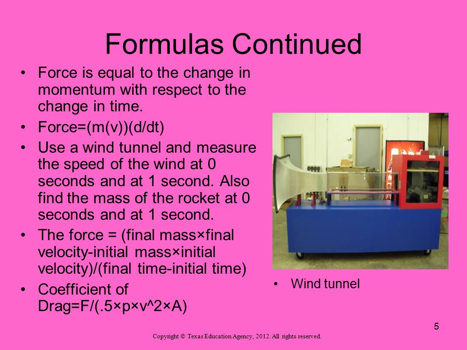Formulas Continued Force is equal to the change in momentum with respect to the change in time. Force=(m(v))(d/dt) Use a wind tunnel and measure the s
