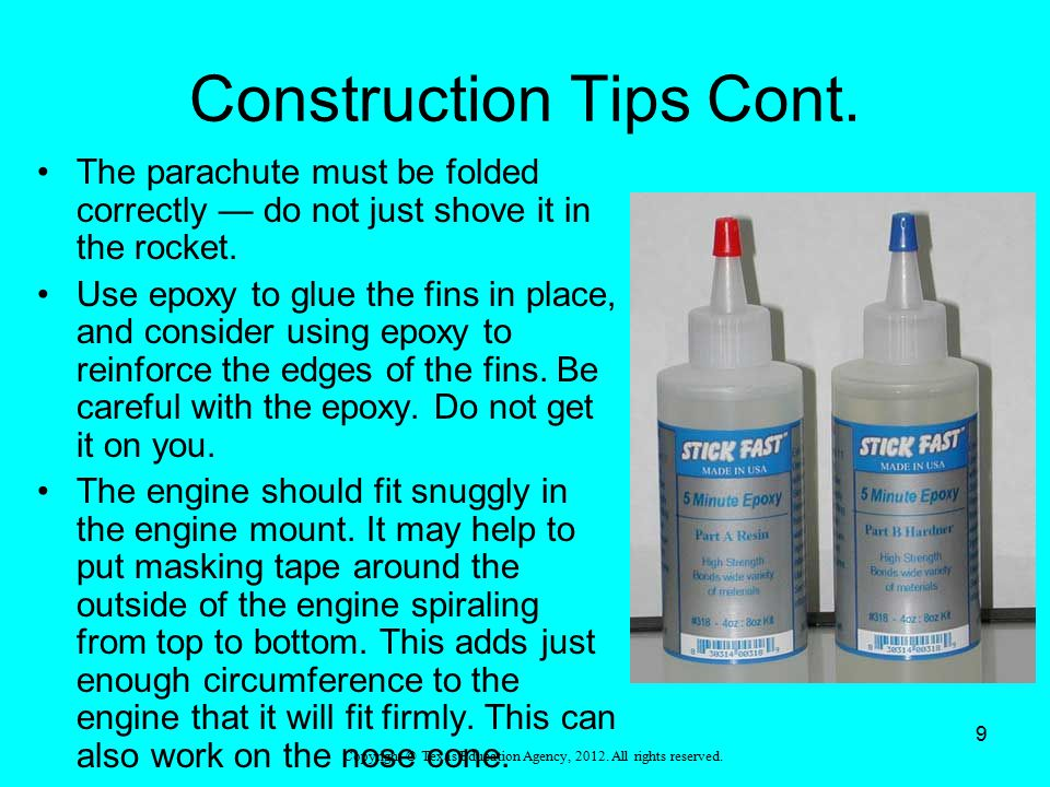 Construction Tips Cont. The parachute must be folded correctly — do not just shove it in the rocket. Use epoxy to glue the fins in place, and consider