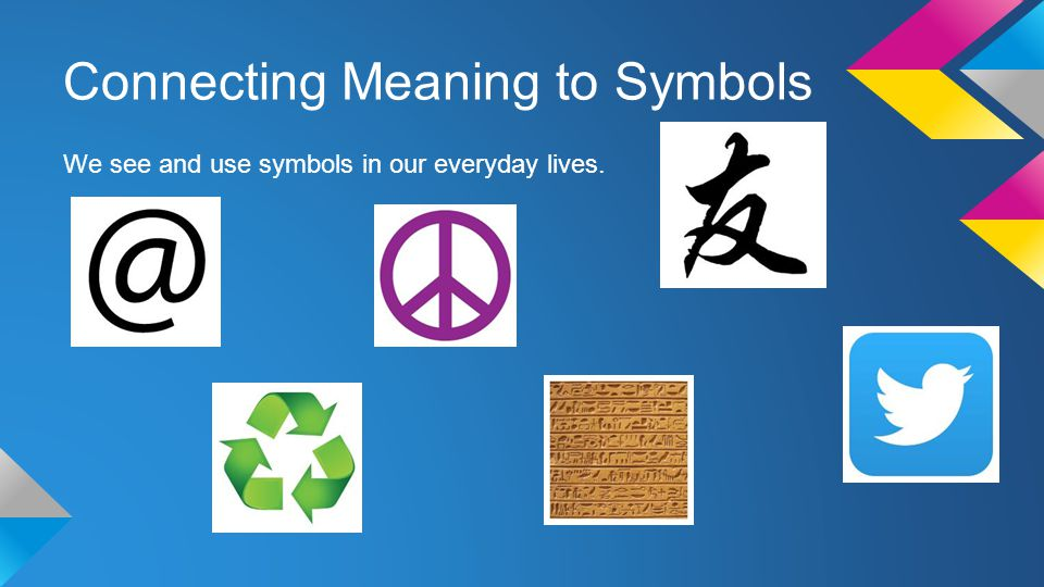 Connecting Meaning to Symbols We see and use symbols in our everyday lives.