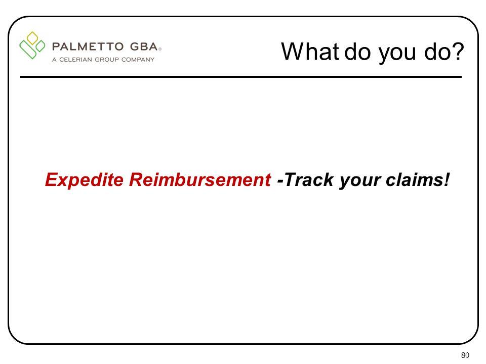 What do you do? Expedite Reimbursement -Track your claims! 80