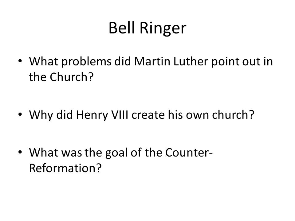 Bell Ringer What problems did Martin Luther point out in the Church? Why did Henry VIII create his own church? What was the goal of the Counter- Refor