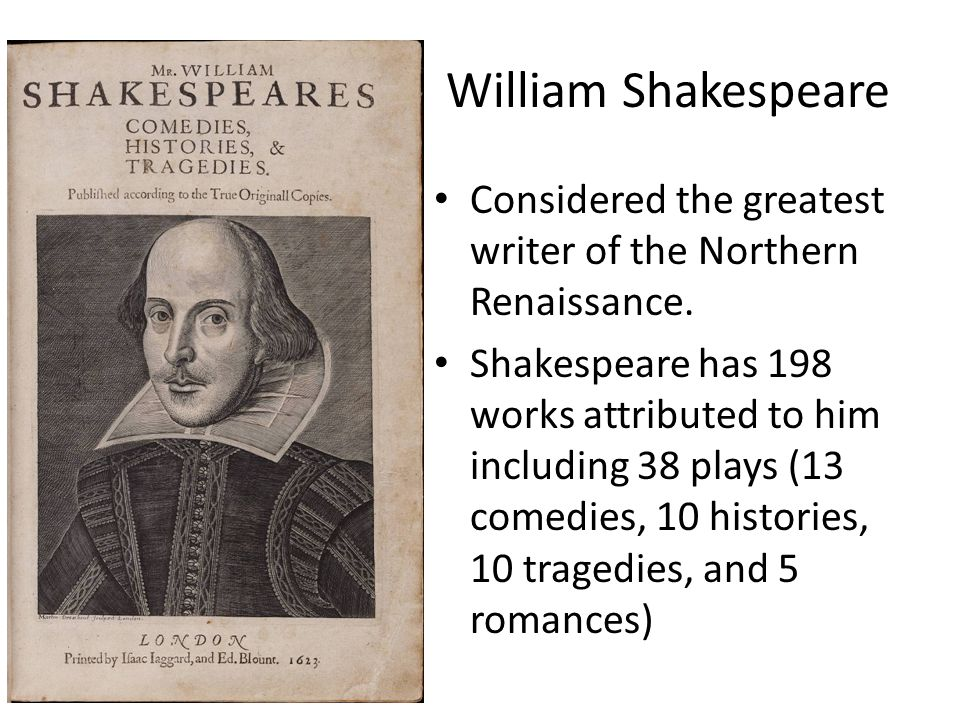 William Shakespeare Considered the greatest writer of the Northern Renaissance. Shakespeare has 198 works attributed to him including 38 plays (13 com