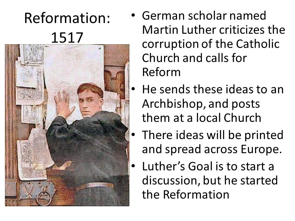 Reformation: 1517 German scholar named Martin Luther criticizes the corruption of the Catholic Church and calls for Reform He sends these ideas to an Archbishop, and posts them at a local Church There ideas will be printed and spread across Europe.