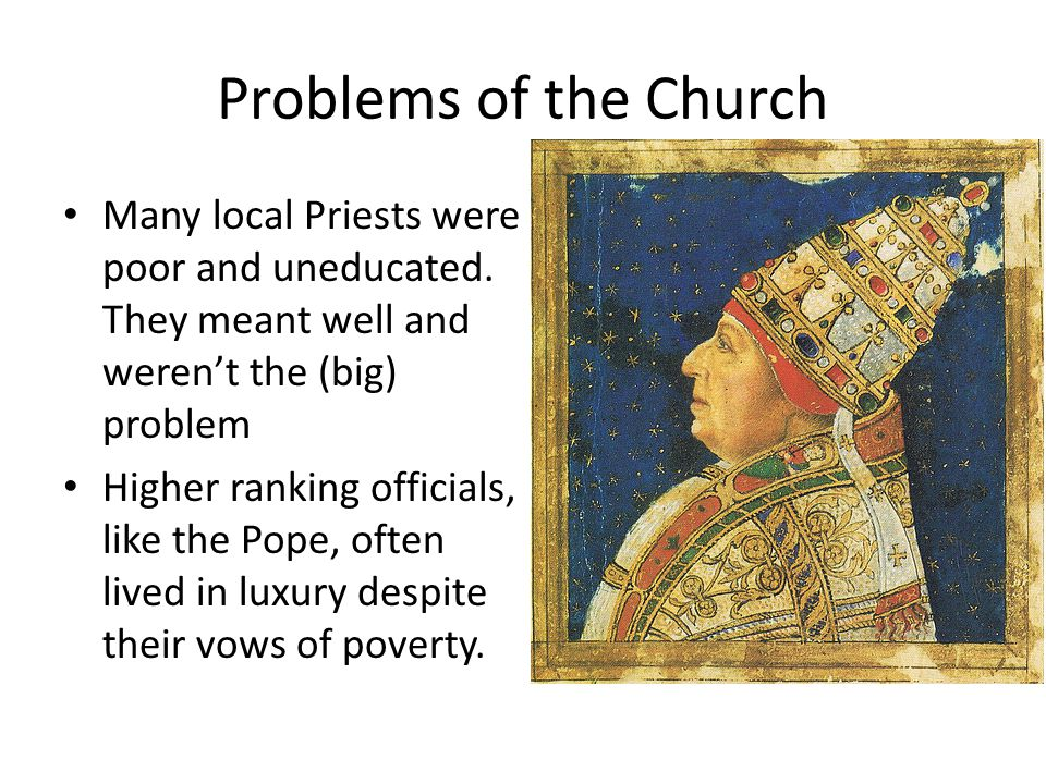Problems of the Church Many local Priests were poor and uneducated. They meant well and weren't the (big) problem Higher ranking officials, like the P