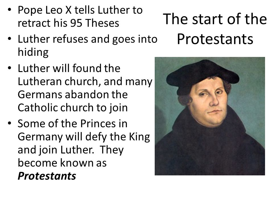 The start of the Protestants Pope Leo X tells Luther to retract his 95 Theses Luther refuses and goes into hiding Luther will found the Lutheran church, and many Germans abandon the Catholic church to join Some of the Princes in Germany will defy the King and join Luther.