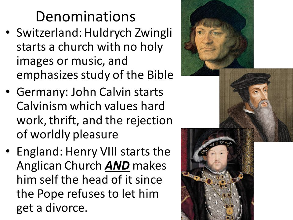 Denominations Switzerland: Huldrych Zwingli starts a church with no holy images or music, and emphasizes study of the Bible Germany: John Calvin starts Calvinism which values hard work, thrift, and the rejection of worldly pleasure England: Henry VIII starts the Anglican Church AND makes him self the head of it since the Pope refuses to let him get a divorce.