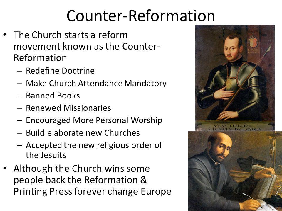 Counter-Reformation The Church starts a reform movement known as the Counter- Reformation – Redefine Doctrine – Make Church Attendance Mandatory – Ban