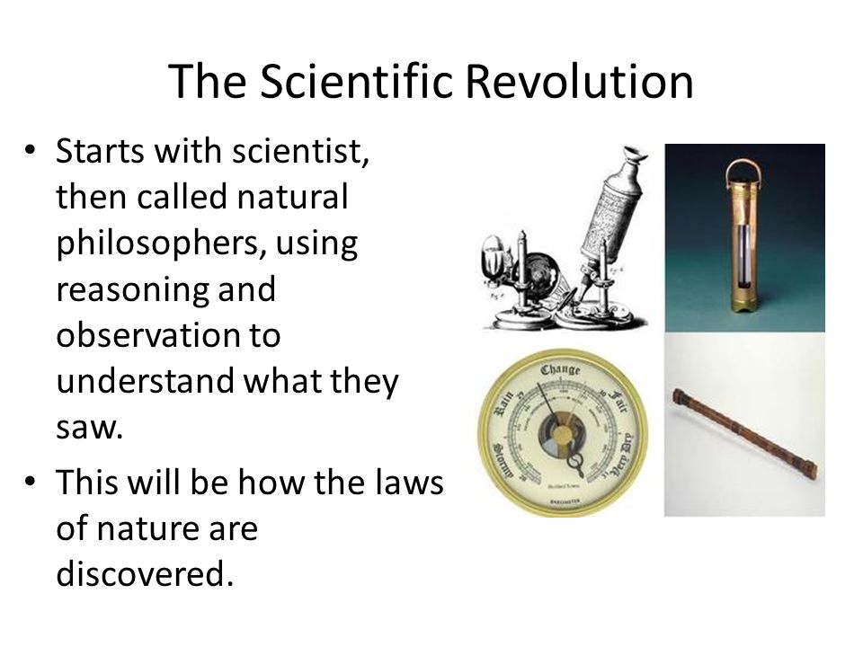 The Scientific Revolution Starts with scientist, then called natural philosophers, using reasoning and observation to understand what they saw.