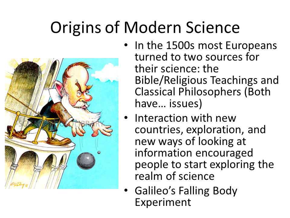 Origins of Modern Science In the 1500s most Europeans turned to two sources for their science: the Bible/Religious Teachings and Classical Philosopher