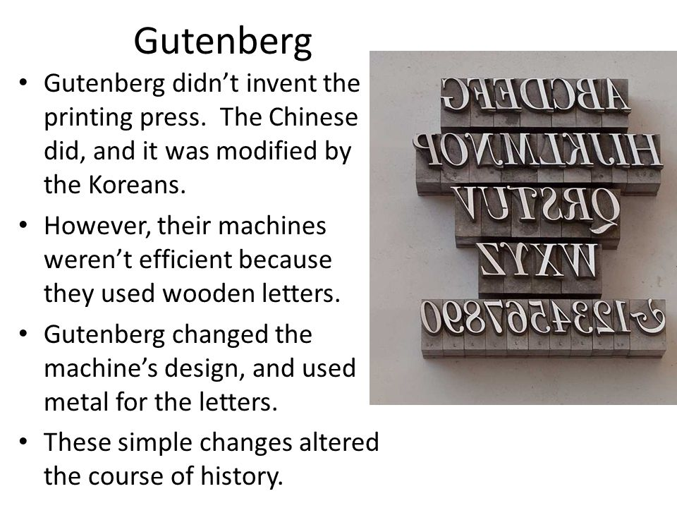 Gutenberg Gutenberg didn't invent the printing press. The Chinese did, and it was modified by the Koreans. However, their machines weren't efficient b