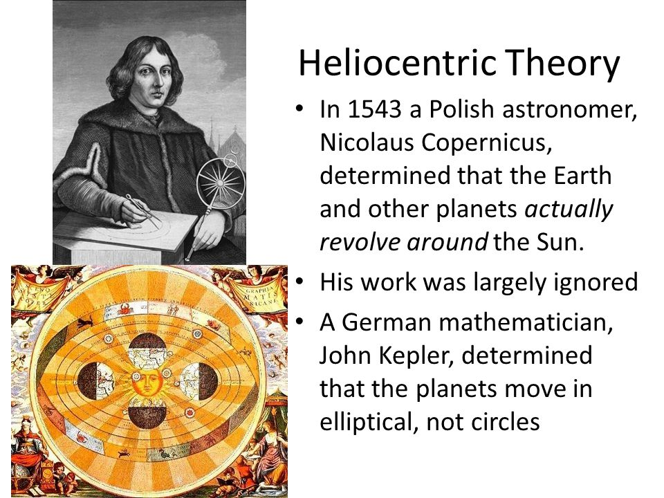 Heliocentric Theory In 1543 a Polish astronomer, Nicolaus Copernicus, determined that the Earth and other planets actually revolve around the Sun.