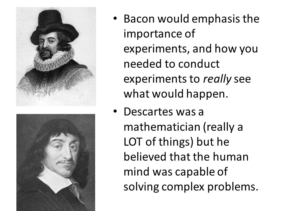 Bacon would emphasis the importance of experiments, and how you needed to conduct experiments to really see what would happen. Descartes was a mathema