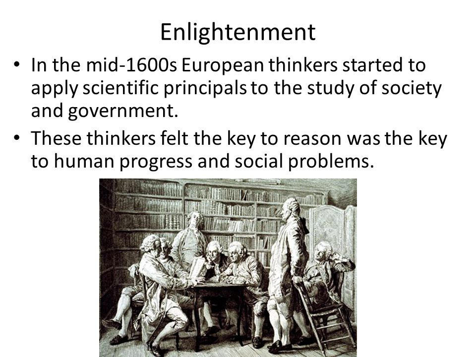 Enlightenment In the mid-1600s European thinkers started to apply scientific principals to the study of society and government.