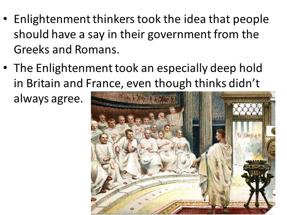 Enlightenment thinkers took the idea that people should have a say in their government from the Greeks and Romans.