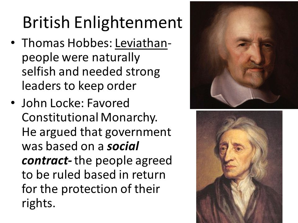 British Enlightenment Thomas Hobbes: Leviathan- people were naturally selfish and needed strong leaders to keep order John Locke: Favored Constitutional Monarchy.
