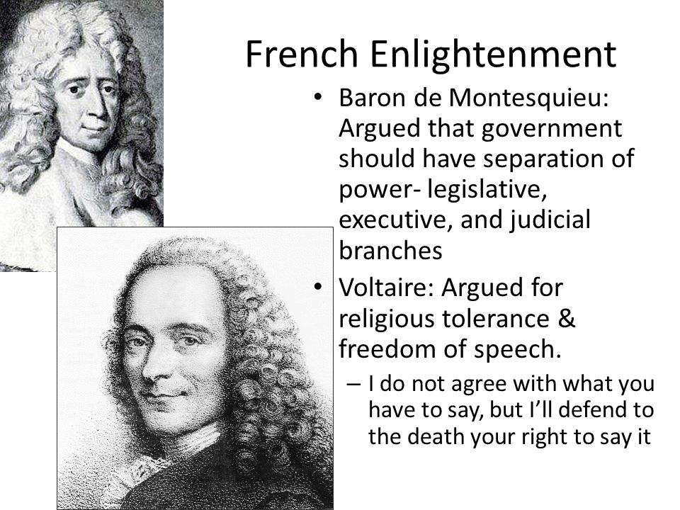 French Enlightenment Baron de Montesquieu: Argued that government should have separation of power- legislative, executive, and judicial branches Volta