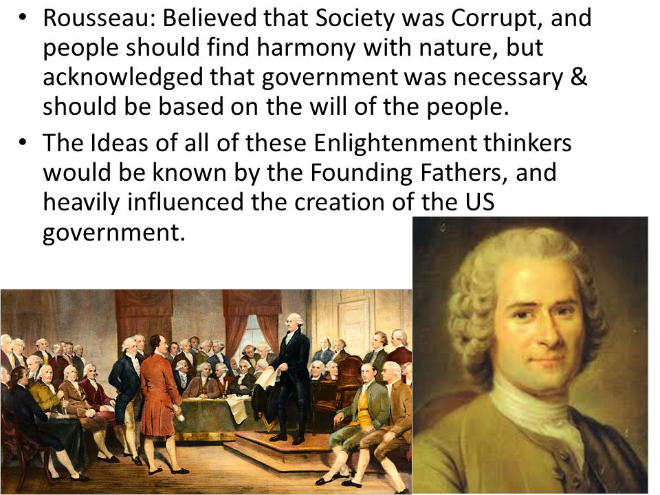Rousseau: Believed that Society was Corrupt, and people should find harmony with nature, but acknowledged that government was necessary & should be based on the will of the people.