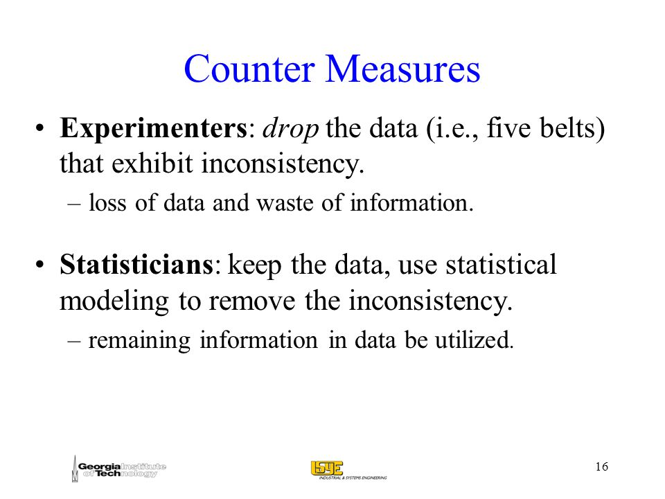16 Counter Measures Experimenters: drop the data (i.e., five belts) that exhibit inconsistency.