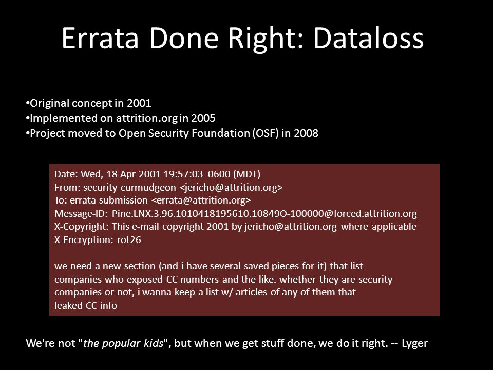 Errata Done Right: Dataloss Original concept in 2001 Implemented on attrition.org in 2005 Project moved to Open Security Foundation (OSF) in 2008 Date: Wed, 18 Apr 2001 19:57:03 -0600 (MDT) From: security curmudgeon To: errata submission Message-ID: Pine.LNX.3.96.1010418195610.10849O-100000@forced.attrition.org X-Copyright: This e-mail copyright 2001 by jericho@attrition.org where applicable X-Encryption: rot26 we need a new section (and i have several saved pieces for it) that list companies who exposed CC numbers and the like.