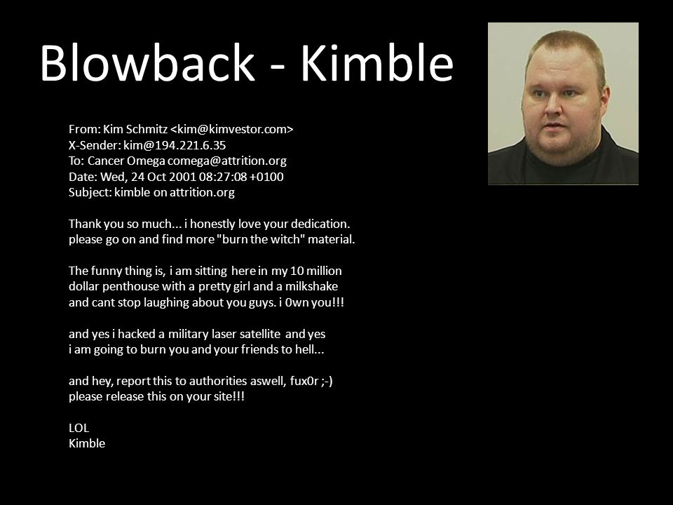 Blowback - Kimble From: Kim Schmitz X-Sender: kim@194.221.6.35 To: Cancer Omega comega@attrition.org Date: Wed, 24 Oct 2001 08:27:08 +0100 Subject: kimble on attrition.org Thank you so much...