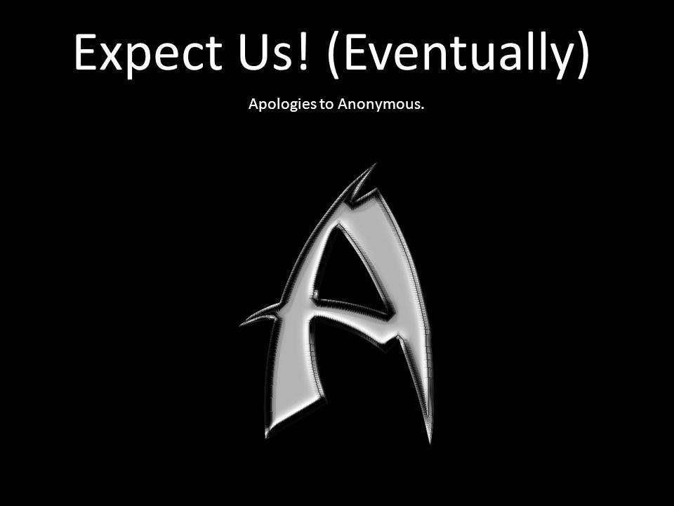 Expect Us! (Eventually) Apologies to Anonymous.