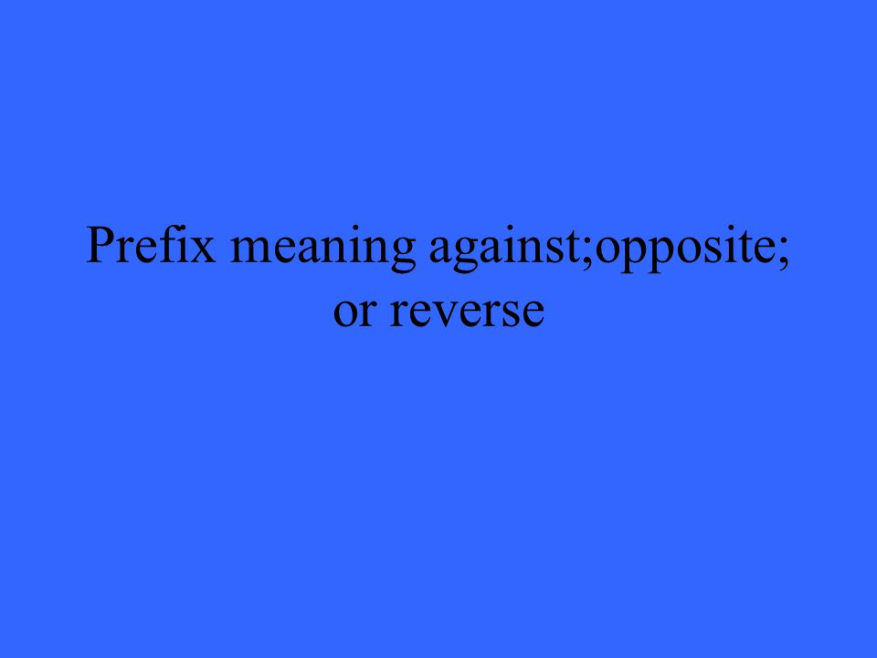 Prefix meaning against;opposite; or reverse