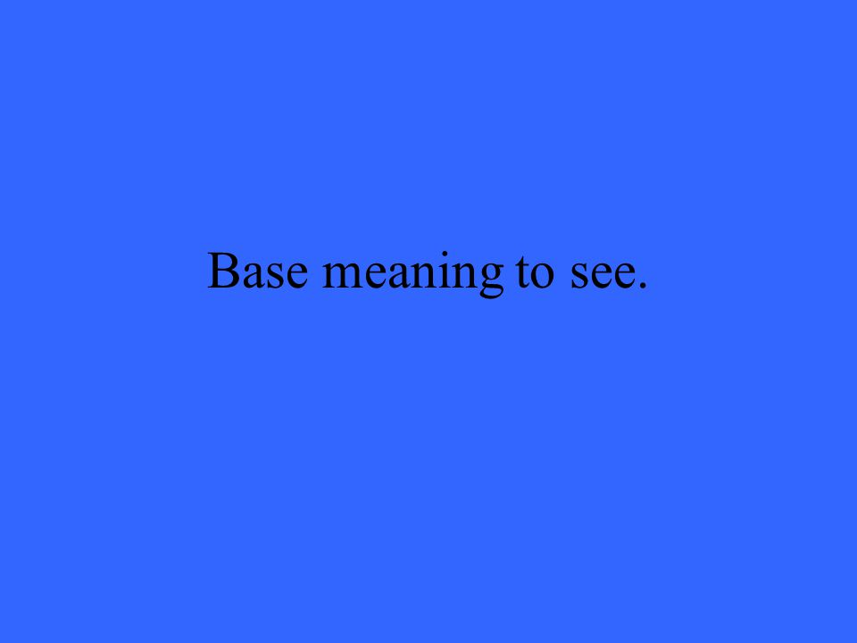 Base meaning to see.