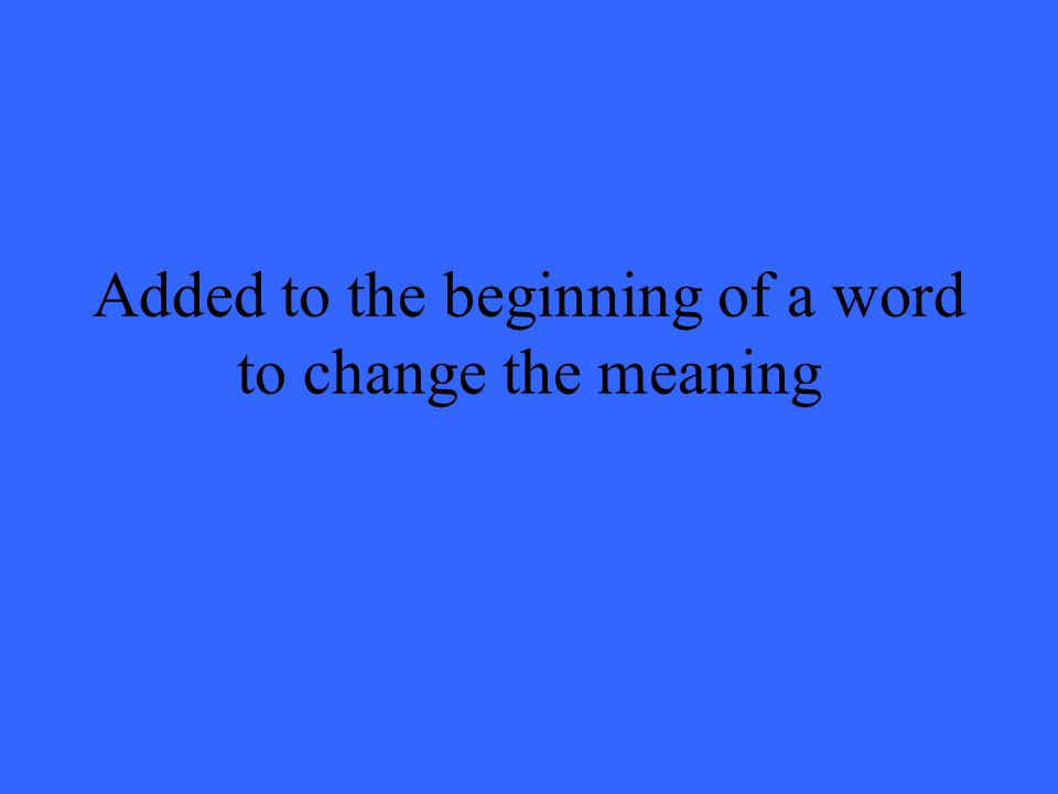 Added to the beginning of a word to change the meaning