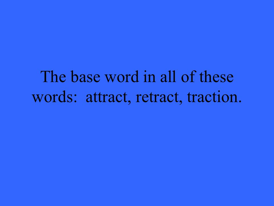 The base word in all of these words: attract, retract, traction.