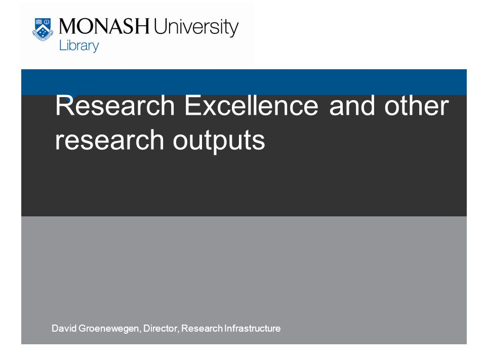 Research Excellence and other research outputs David Groenewegen, Director, Research Infrastructure