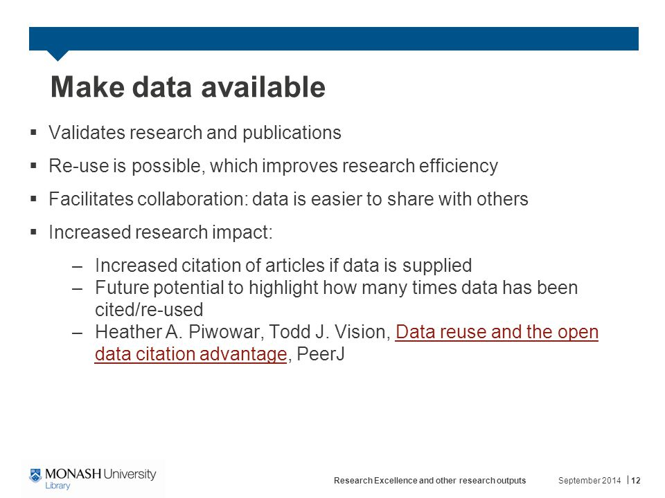 Make data available  Validates research and publications  Re-use is possible, which improves research efficiency  Facilitates collaboration: data is easier to share with others  Increased research impact: –Increased citation of articles if data is supplied –Future potential to highlight how many times data has been cited/re-used –Heather A.