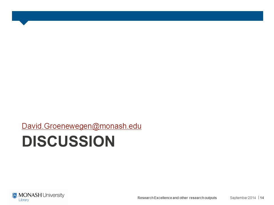 DISCUSSION David.Groenewegen@monash.edu September 2014Research Excellence and other research outputs14