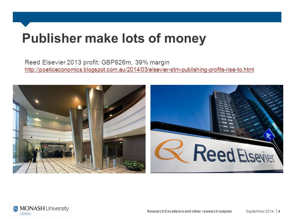 Publisher make lots of money September 2014Research Excellence and other research outputs4 Reed Elsevier 2013 profit: GBP826m, 39% margin http://poeticeconomics.blogspot.com.au/2014/03/elsevier-stm-publishing-profits-rise-to.html http://poeticeconomics.blogspot.com.au/2014/03/elsevier-stm-publishing-profits-rise-to.html