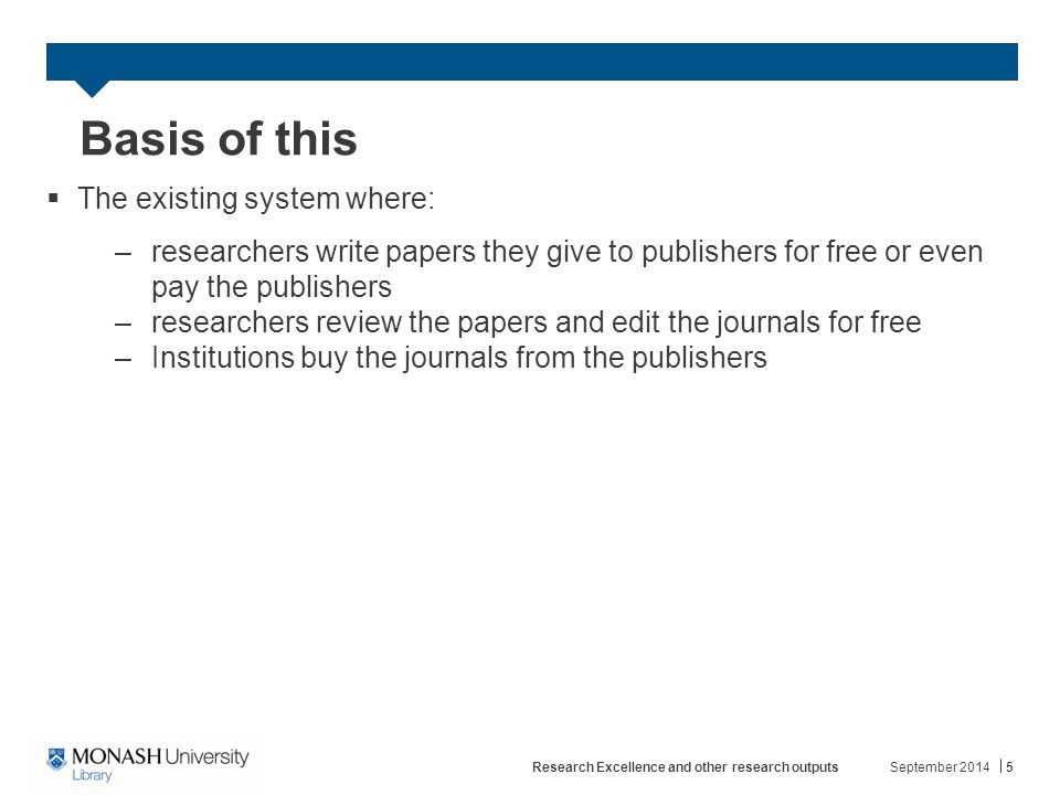 Basis of this  The existing system where: –researchers write papers they give to publishers for free or even pay the publishers –researchers review the papers and edit the journals for free –Institutions buy the journals from the publishers September 2014Research Excellence and other research outputs5