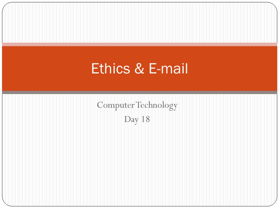 Computer Technology Day 18 Ethics & E-mail