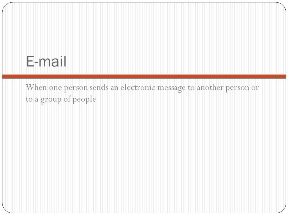E-mail When one person sends an electronic message to another person or to a group of people