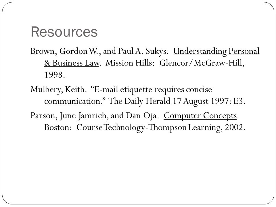 """Resources Brown, Gordon W., and Paul A. Sukys. Understanding Personal & Business Law. Mission Hills: Glencor/McGraw-Hill, 1998. Mulbery, Keith. """"E-mai"""