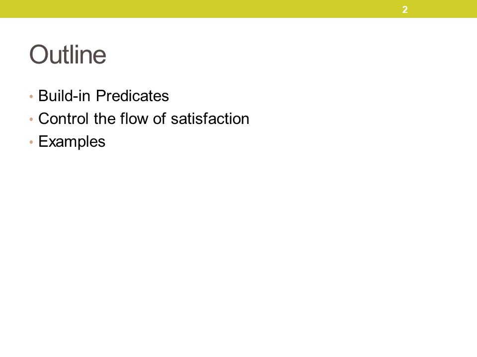 Outline Build-in Predicates Control the flow of satisfaction Examples 2